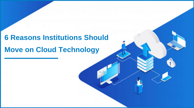 6 Reasons Institutions Should Move on Cloud Technology