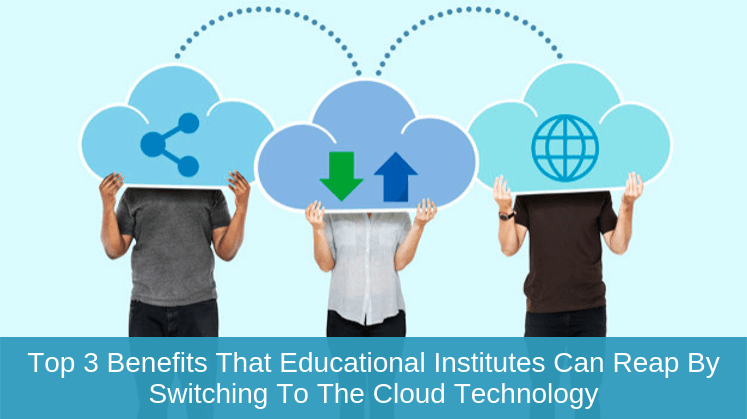 Top 3 Benefits that Educational Institutes Can Reap by Switching to the cloud Technology