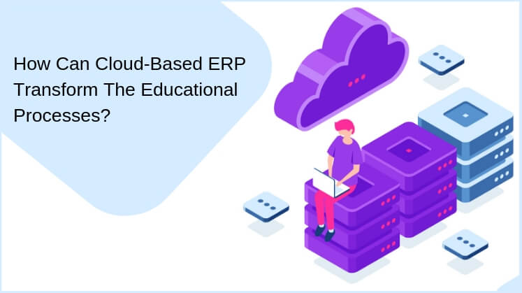 How Can Cloud-Based ERP Transform The Educational Processes?