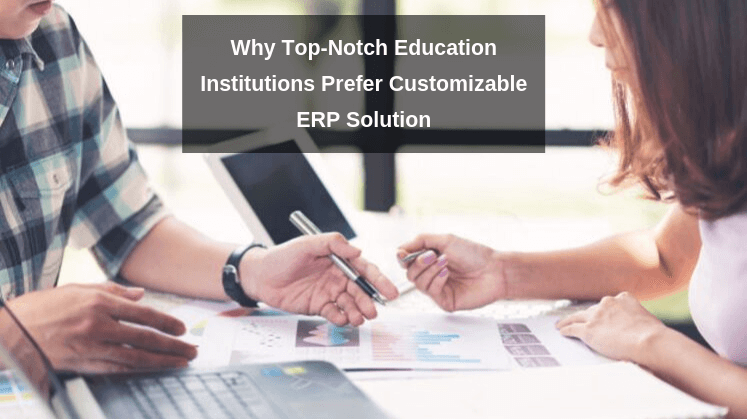 Why Top-Notch Education Institutions Prefer Customizable ERP Solution
