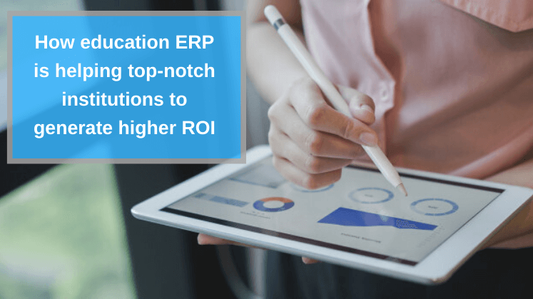 How education ERP is helping top-notch institutions to generate higher ROI