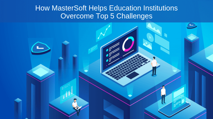 How MasterSoft Helps Education Institutions Overcome Top 5 Challenges