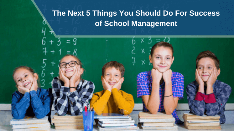 The Next 5 Things You Should Do For Success of School Management